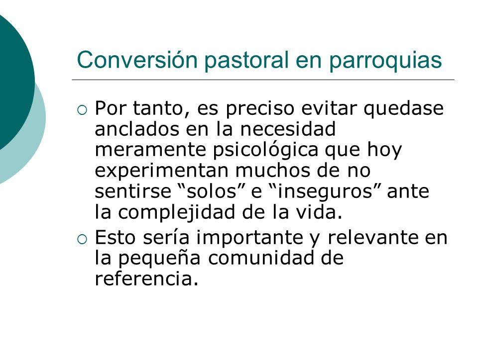 Conversión pastoral en parroquias Por tanto, es preciso evitar quedase anclados en la necesidad meramente psicológica que hoy experimentan muchos de n