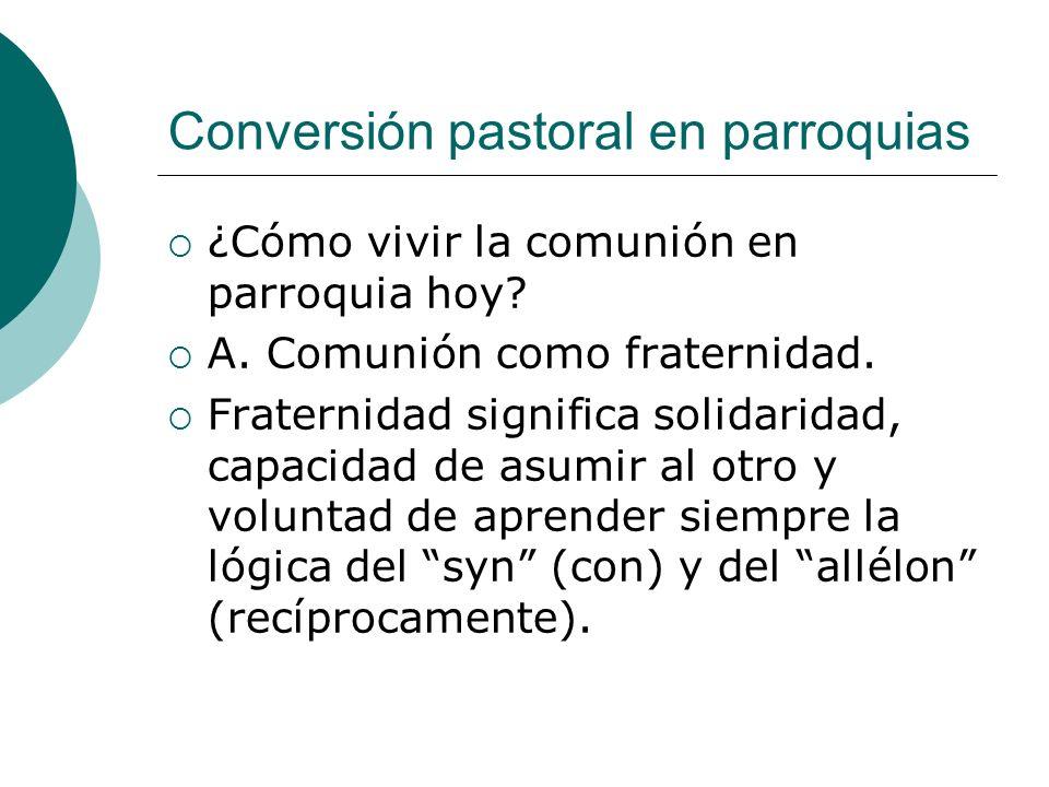 Conversión pastoral en parroquias ¿Cómo vivir la comunión en parroquia hoy? A. Comunión como fraternidad. Fraternidad significa solidaridad, capacidad