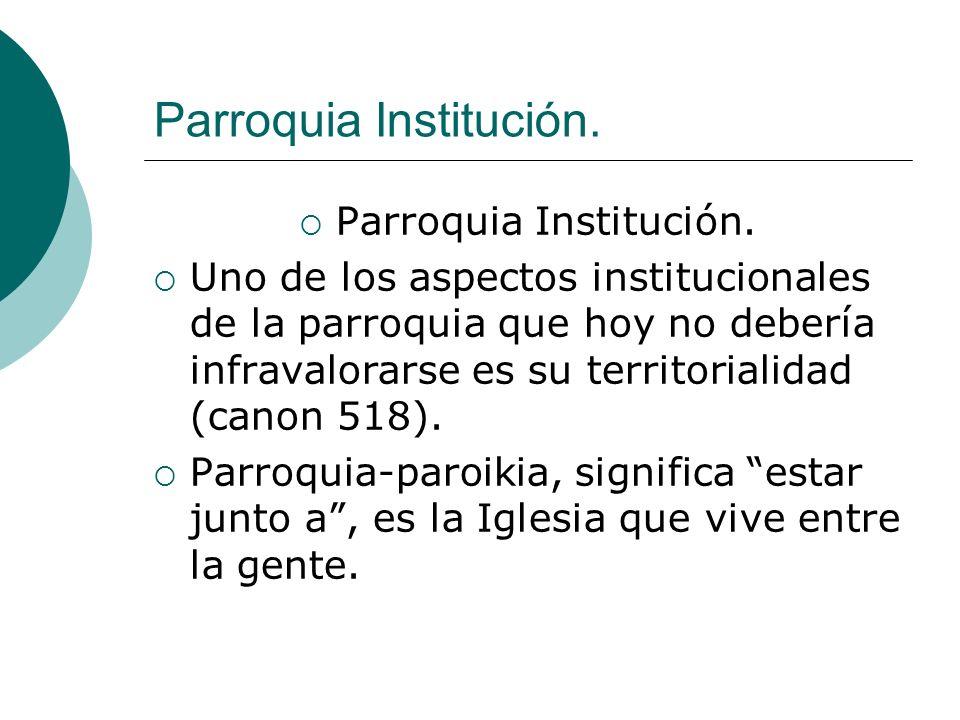 Parroquia Institución. Uno de los aspectos institucionales de la parroquia que hoy no debería infravalorarse es su territorialidad (canon 518). Parroq