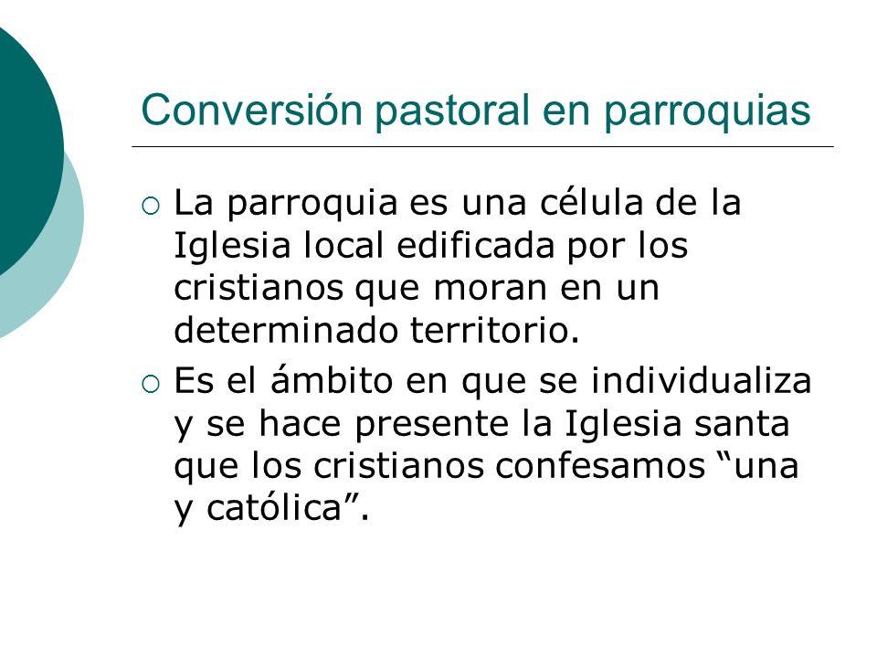 Conversión pastoral en parroquias La parroquia es una célula de la Iglesia local edificada por los cristianos que moran en un determinado territorio.