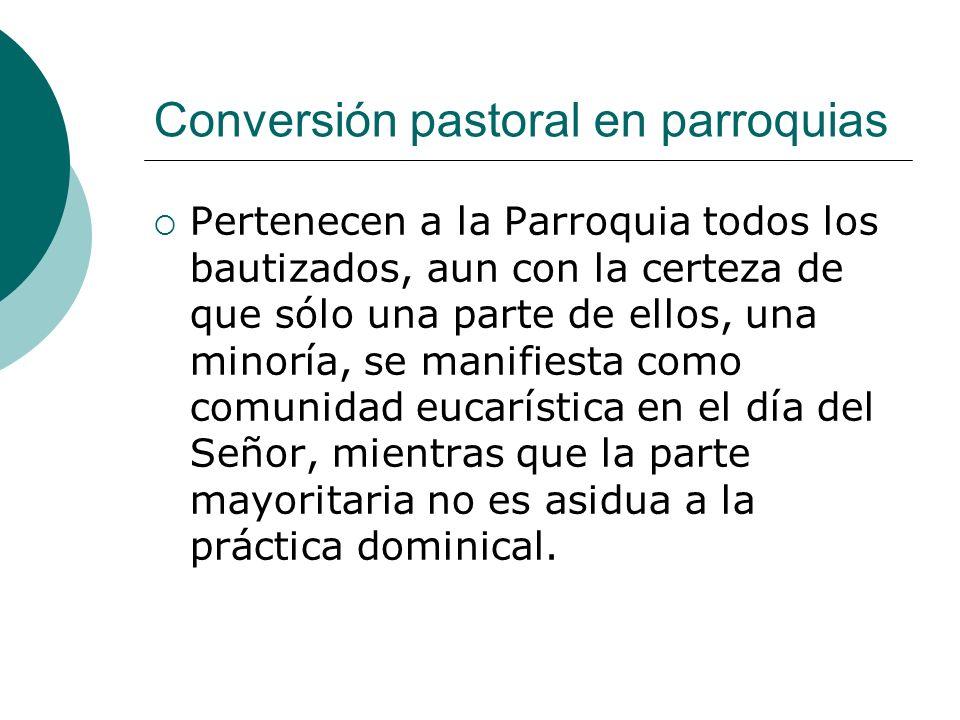 Conversión pastoral en parroquias Pertenecen a la Parroquia todos los bautizados, aun con la certeza de que sólo una parte de ellos, una minoría, se m