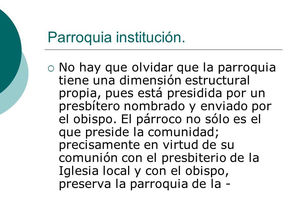 Parroquia institución. No hay que olvidar que la parroquia tiene una dimensión estructural propia, pues está presidida por un presbítero nombrado y en