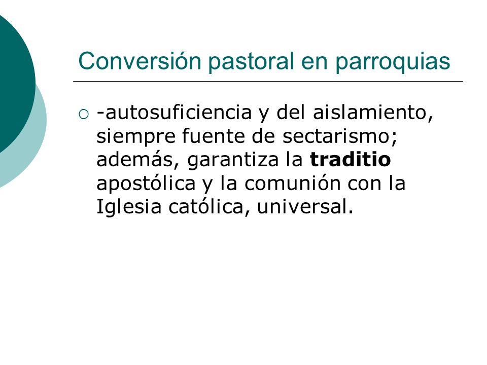 Conversión pastoral en parroquias -autosuficiencia y del aislamiento, siempre fuente de sectarismo; además, garantiza la traditio apostólica y la comu