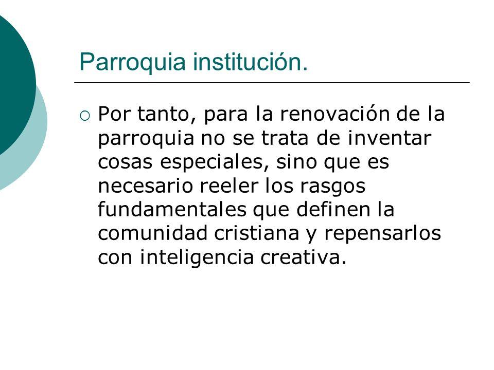 Parroquia institución. Por tanto, para la renovación de la parroquia no se trata de inventar cosas especiales, sino que es necesario reeler los rasgos