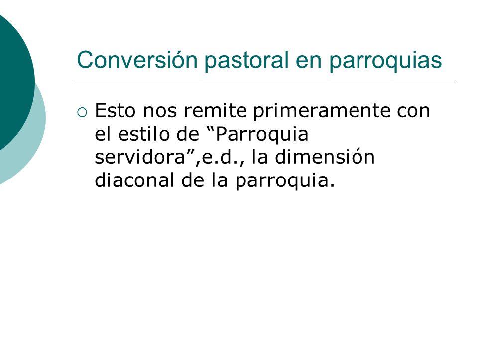 Conversión pastoral en parroquias Esto nos remite primeramente con el estilo de Parroquia servidora,e.d., la dimensión diaconal de la parroquia.
