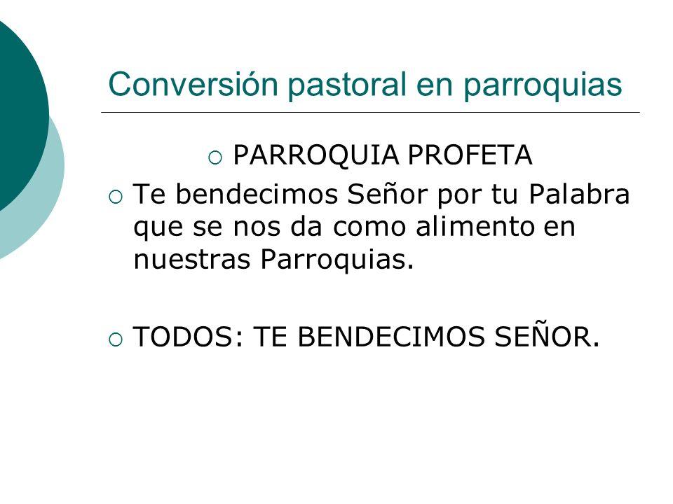 Conversión pastoral en parroquias PARROQUIA PROFETA Te bendecimos Señor por tu Palabra que se nos da como alimento en nuestras Parroquias. TODOS: TE B