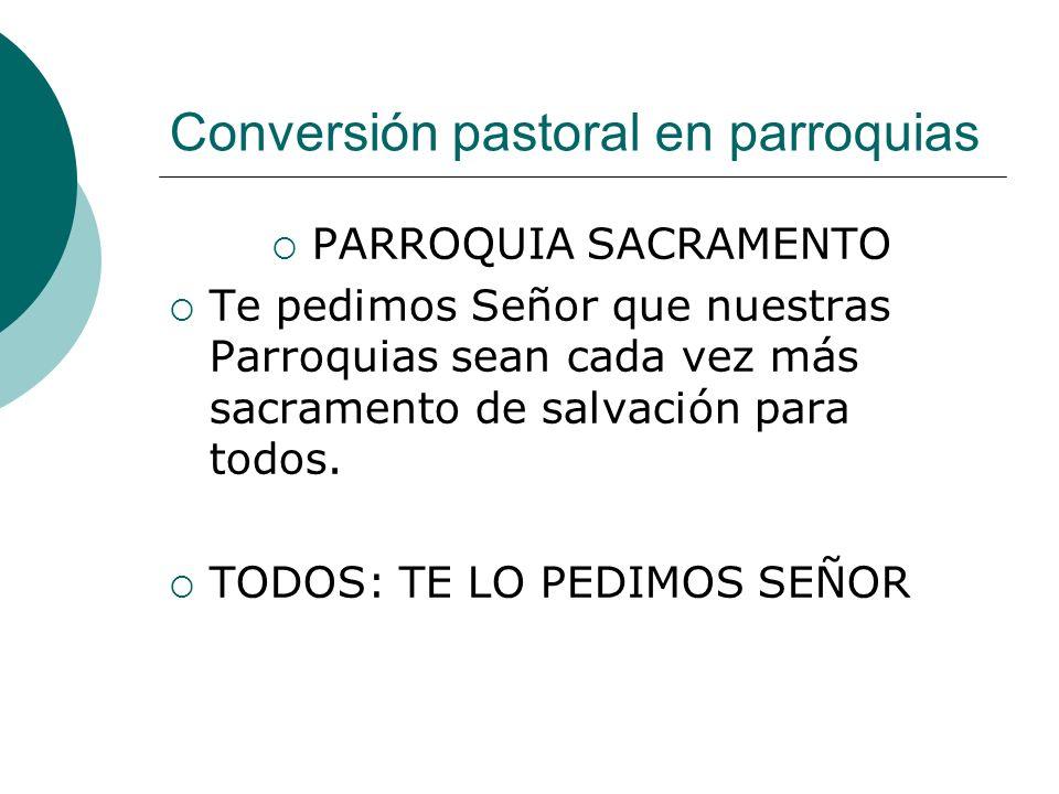 Conversión pastoral en parroquias PARROQUIA SACRAMENTO Te pedimos Señor que nuestras Parroquias sean cada vez más sacramento de salvación para todos.