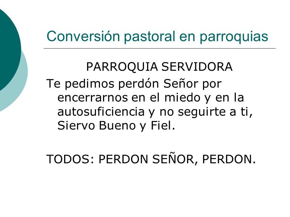Conversión pastoral en parroquias PARROQUIA SERVIDORA Te pedimos perdón Señor por encerrarnos en el miedo y en la autosuficiencia y no seguirte a ti,