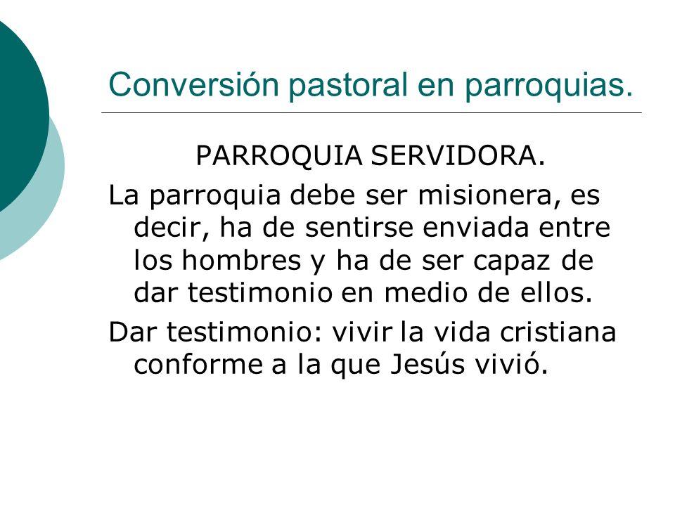 Conversión pastoral en parroquias. PARROQUIA SERVIDORA. La parroquia debe ser misionera, es decir, ha de sentirse enviada entre los hombres y ha de se
