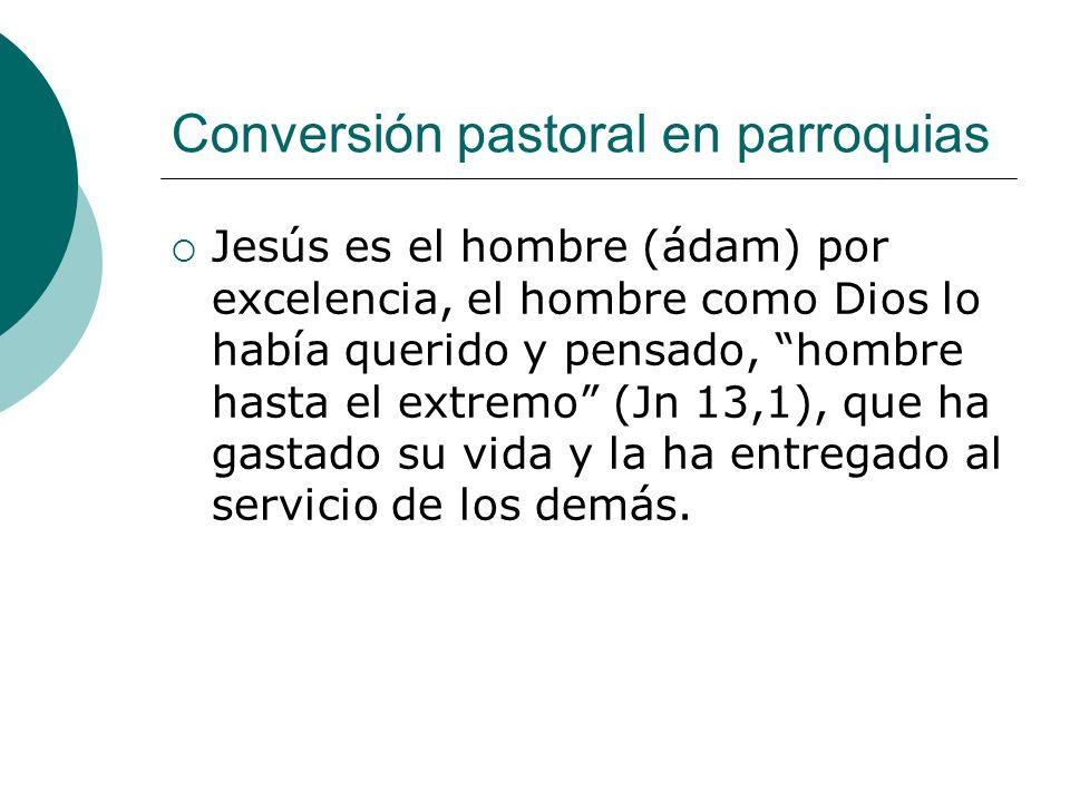 Conversión pastoral en parroquias Jesús es el hombre (ádam) por excelencia, el hombre como Dios lo había querido y pensado, hombre hasta el extremo (J