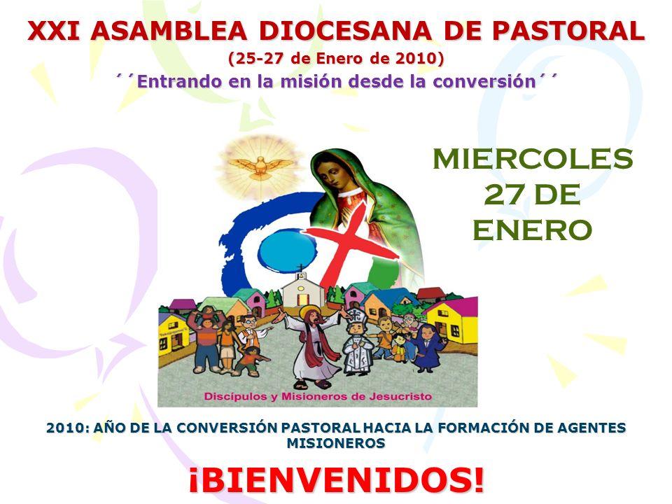 XXI ASAMBLEA DIOCESANA DE PASTORAL (25-27 de Enero de 2010) ´´Entrando en la misión desde la conversión´´ 2010: AÑO DE LA CONVERSIÓN PASTORAL HACIA LA FORMACIÓN DE AGENTES MISIONEROS ¡BIENVENIDOS.