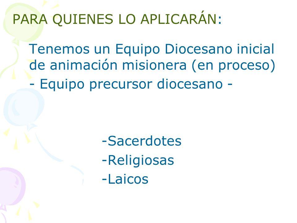 PARA QUIENES LO APLICARÁN: Tenemos un Equipo Diocesano inicial de animación misionera (en proceso) - Equipo precursor diocesano - -Sacerdotes -Religiosas -Laicos