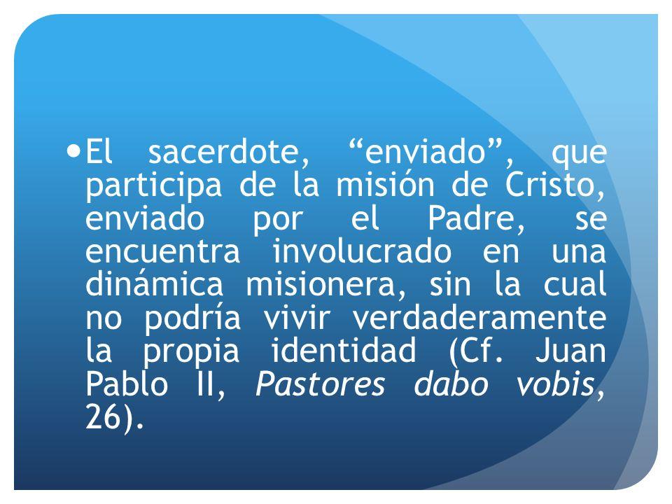 El sacerdote, enviado, que participa de la misión de Cristo, enviado por el Padre, se encuentra involucrado en una dinámica misionera, sin la cual no