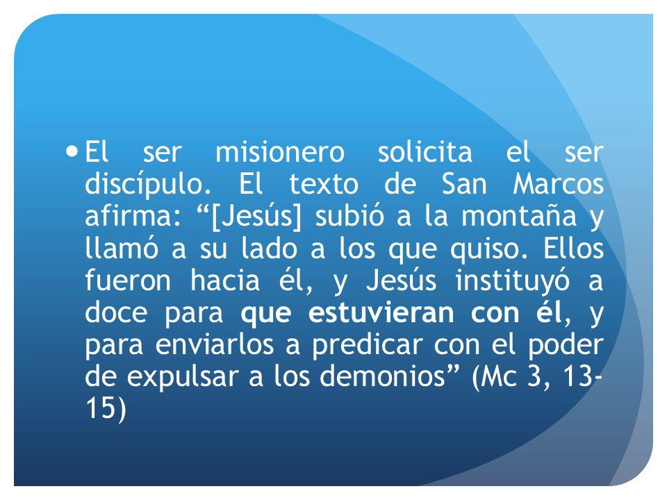 El ser misionero solicita el ser discípulo. El texto de San Marcos afirma: [Jesús] subió a la montaña y llamó a su lado a los que quiso. Ellos fueron