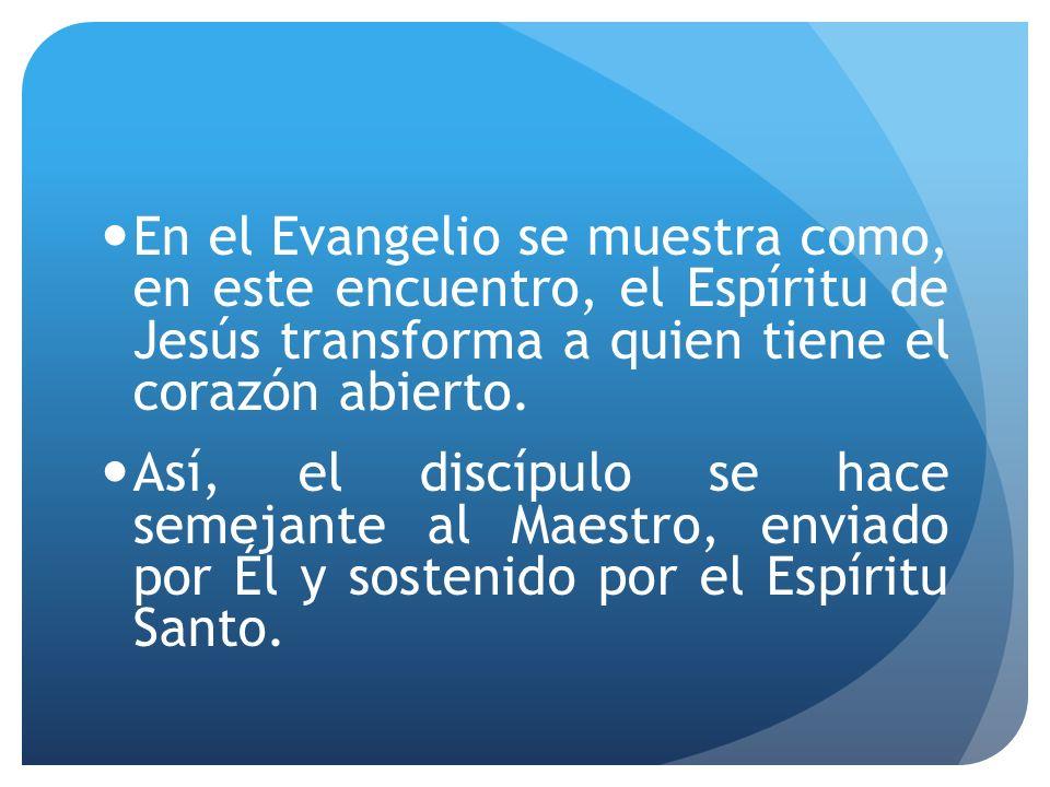 En el Evangelio se muestra como, en este encuentro, el Espíritu de Jesús transforma a quien tiene el corazón abierto. Así, el discípulo se hace semeja