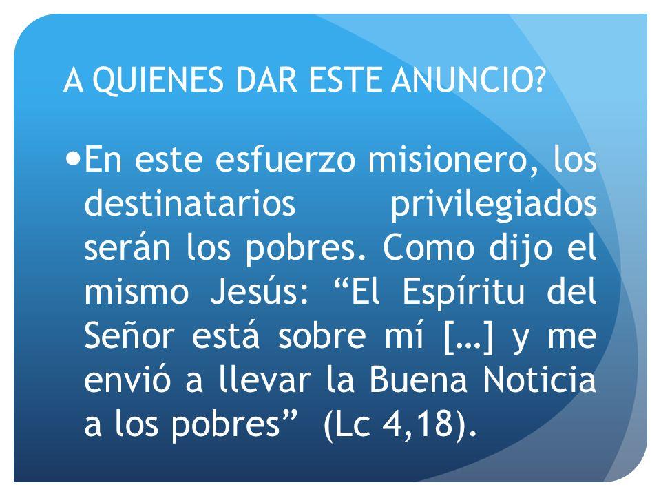 A QUIENES DAR ESTE ANUNCIO? En este esfuerzo misionero, los destinatarios privilegiados serán los pobres. Como dijo el mismo Jesús: El Espíritu del Se