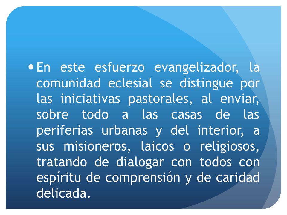 En este esfuerzo evangelizador, la comunidad eclesial se distingue por las iniciativas pastorales, al enviar, sobre todo a las casas de las periferias