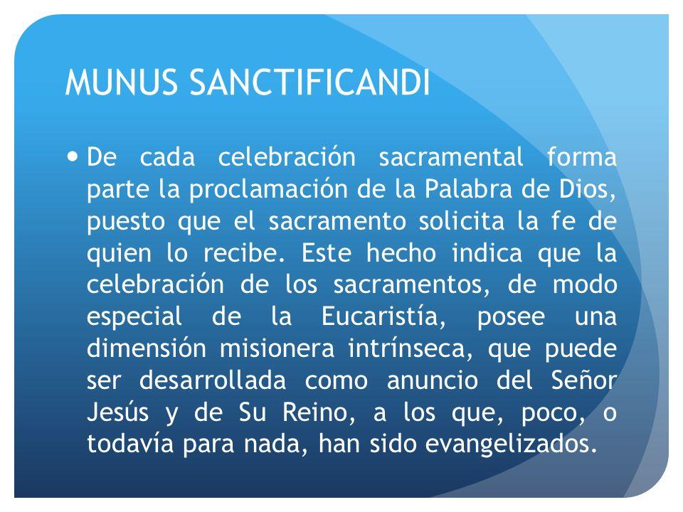 MUNUS SANCTIFICANDI De cada celebración sacramental forma parte la proclamación de la Palabra de Dios, puesto que el sacramento solicita la fe de quie