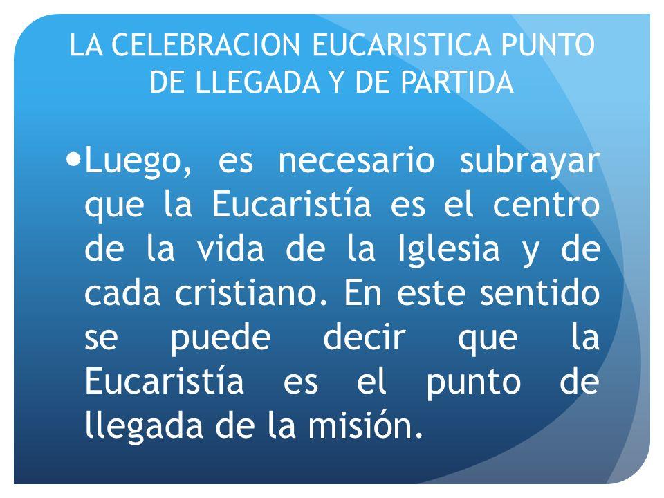 LA CELEBRACION EUCARISTICA PUNTO DE LLEGADA Y DE PARTIDA Luego, es necesario subrayar que la Eucaristía es el centro de la vida de la Iglesia y de cad