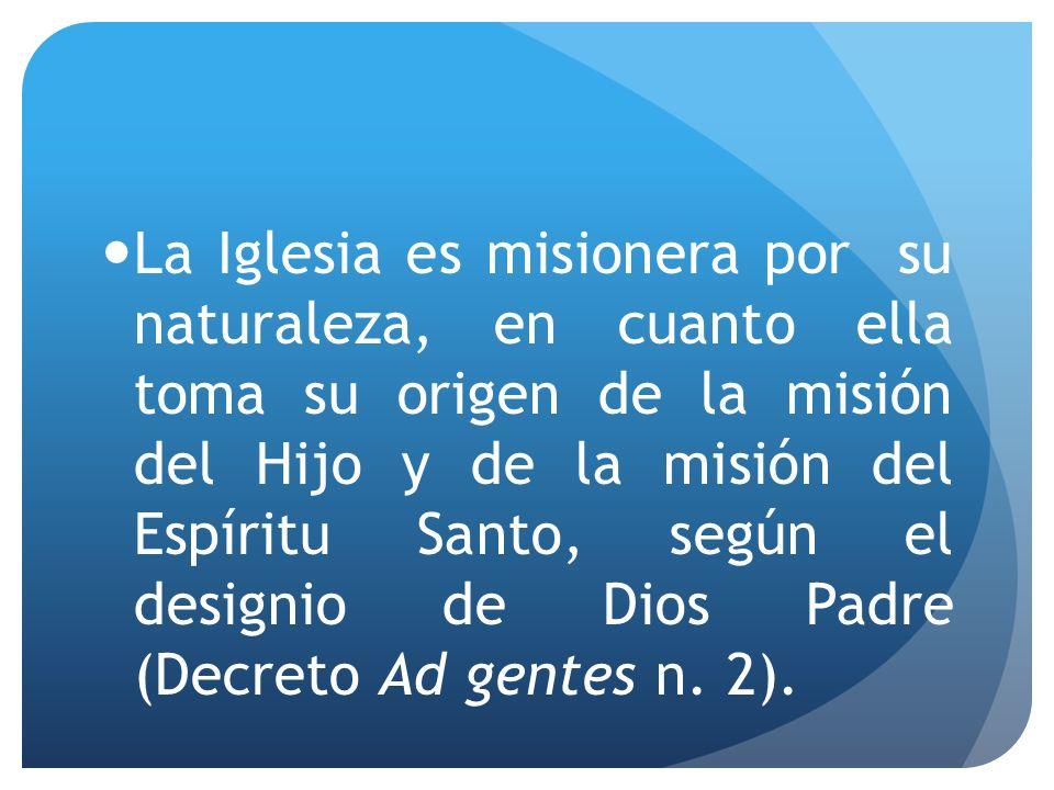 La Iglesia es misionera por su naturaleza, en cuanto ella toma su origen de la misión del Hijo y de la misión del Espíritu Santo, según el designio de