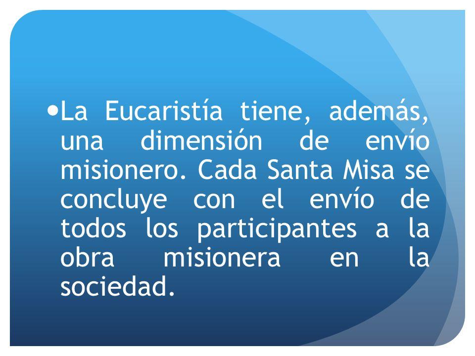 La Eucaristía tiene, además, una dimensión de envío misionero. Cada Santa Misa se concluye con el envío de todos los participantes a la obra misionera