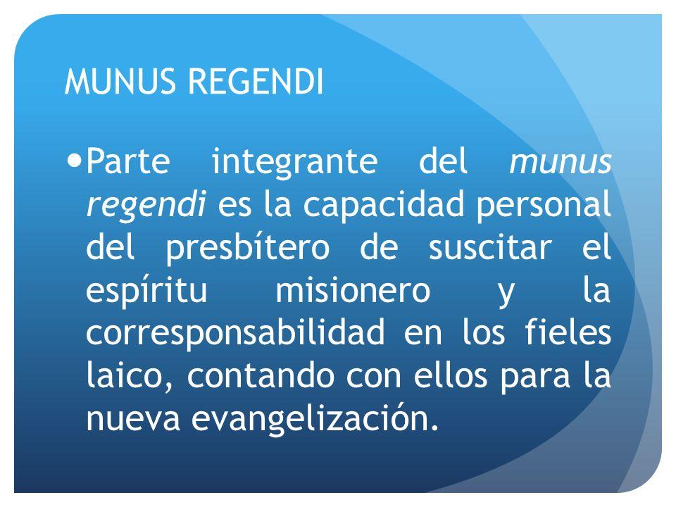 MUNUS REGENDI Parte integrante del munus regendi es la capacidad personal del presbítero de suscitar el espíritu misionero y la corresponsabilidad en