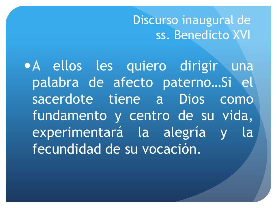 Discurso inaugural de ss. Benedicto XVI A ellos les quiero dirigir una palabra de afecto paterno…Si el sacerdote tiene a Dios como fundamento y centro