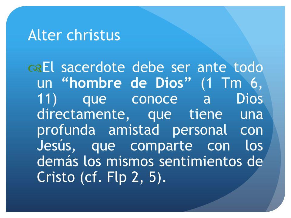 Alter christus El sacerdote debe ser ante todo un hombre de Dios (1 Tm 6, 11) que conoce a Dios directamente, que tiene una profunda amistad personal