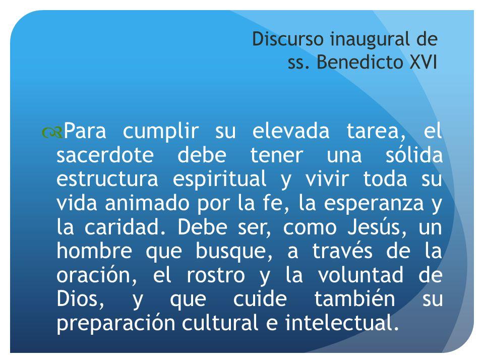 Discurso inaugural de ss. Benedicto XVI Para cumplir su elevada tarea, el sacerdote debe tener una sólida estructura espiritual y vivir toda su vida a