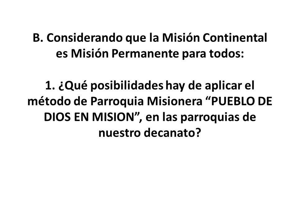 B. Considerando que la Misión Continental es Misión Permanente para todos: 1. ¿Qué posibilidades hay de aplicar el método de Parroquia Misionera PUEBL