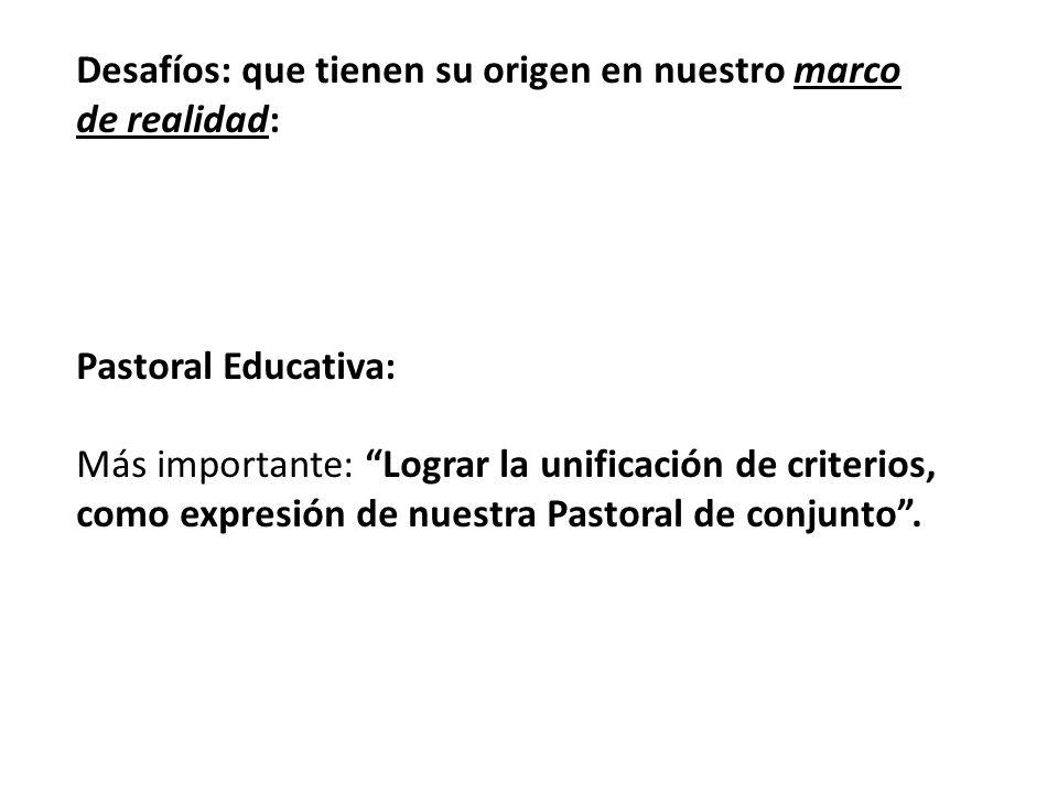 Desafíos: que tienen su origen en nuestro marco de realidad: Pastoral Educativa: Más importante: Lograr la unificación de criterios, como expresión de