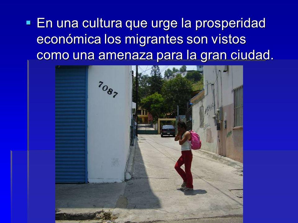 En una cultura que urge la prosperidad económica los migrantes son vistos como una amenaza para la gran ciudad. En una cultura que urge la prosperidad