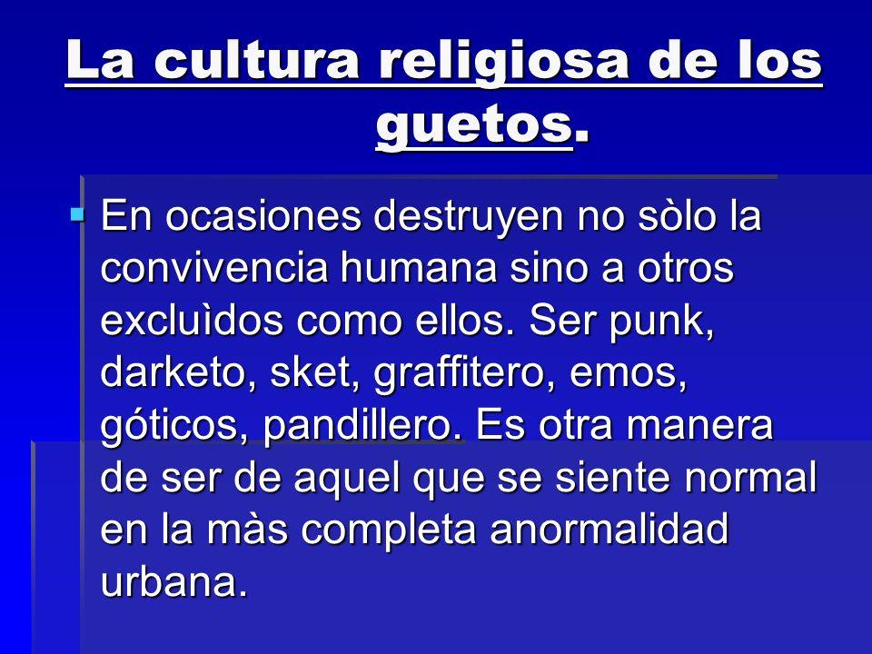 La cultura religiosa de los guetos. En ocasiones destruyen no sòlo la convivencia humana sino a otros excluìdos como ellos. Ser punk, darketo, sket, g