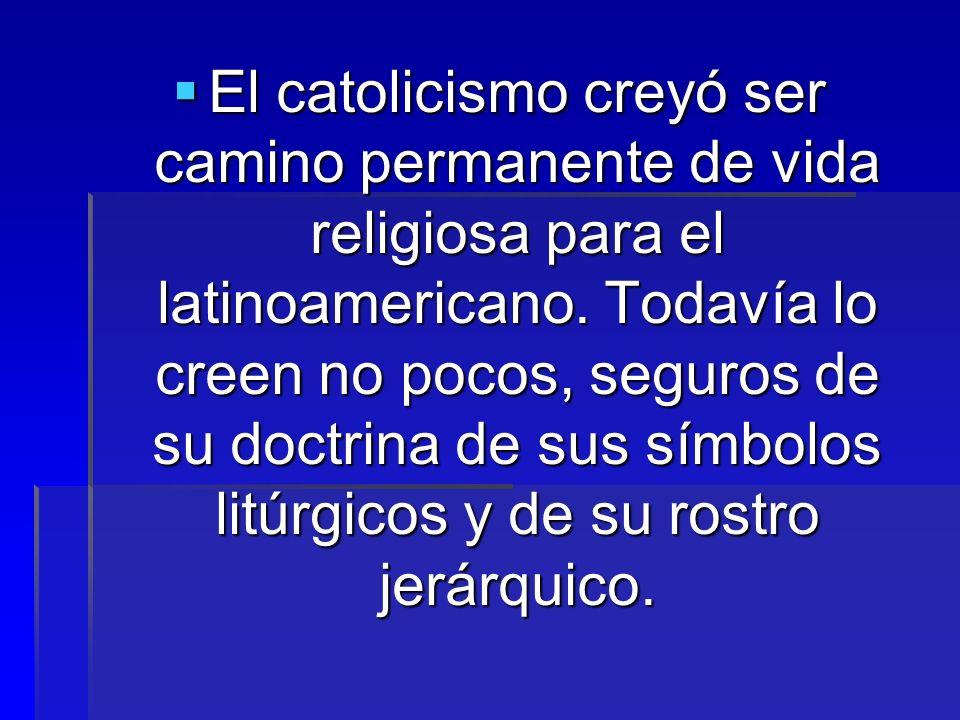 El catolicismo creyó ser camino permanente de vida religiosa para el latinoamericano. Todavía lo creen no pocos, seguros de su doctrina de sus símbolo