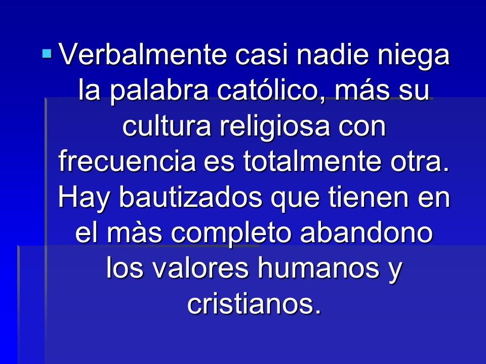 Verbalmente casi nadie niega la palabra católico, más su cultura religiosa con frecuencia es totalmente otra. Hay bautizados que tienen en el màs comp