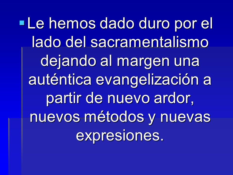 Le hemos dado duro por el lado del sacramentalismo dejando al margen una auténtica evangelización a partir de nuevo ardor, nuevos métodos y nuevas exp