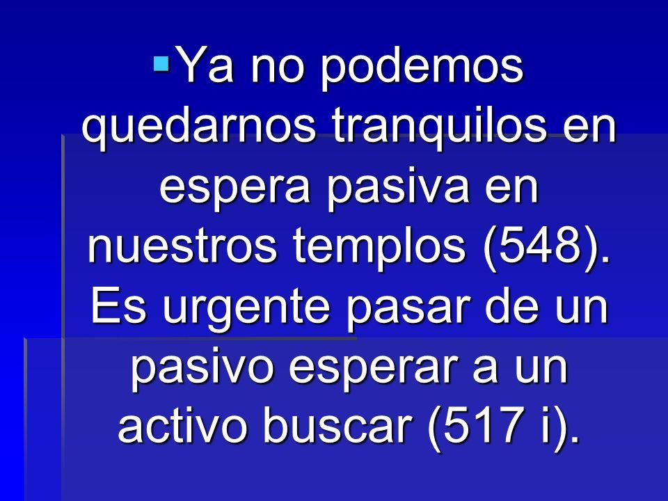 Ya no podemos quedarnos tranquilos en espera pasiva en nuestros templos (548). Es urgente pasar de un pasivo esperar a un activo buscar (517 i). Ya no