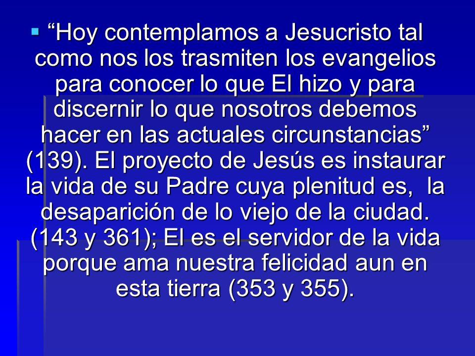 Hoy contemplamos a Jesucristo tal como nos los trasmiten los evangelios para conocer lo que El hizo y para discernir lo que nosotros debemos hacer en