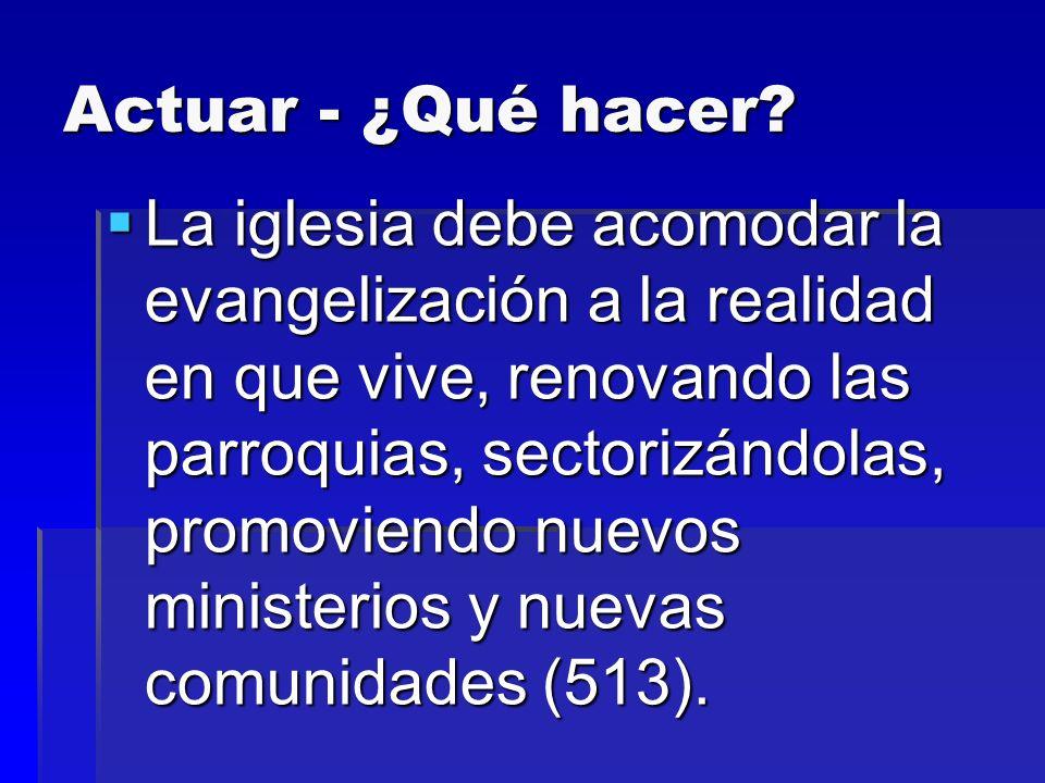 Actuar - ¿Qué hacer? La iglesia debe acomodar la evangelización a la realidad en que vive, renovando las parroquias, sectorizándolas, promoviendo nuev