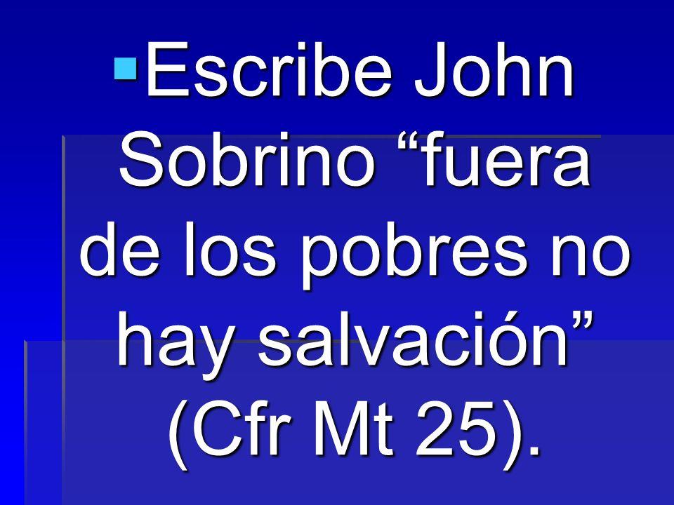 Escribe John Sobrino fuera de los pobres no hay salvación (Cfr Mt 25). Escribe John Sobrino fuera de los pobres no hay salvación (Cfr Mt 25).