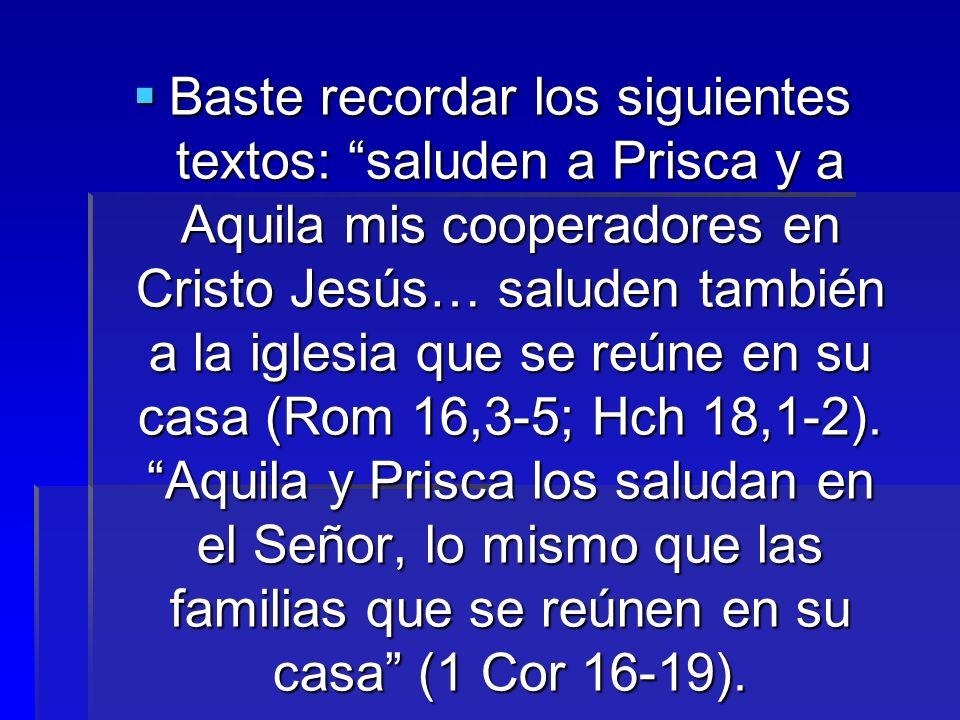Baste recordar los siguientes textos: saluden a Prisca y a Aquila mis cooperadores en Cristo Jesús… saluden también a la iglesia que se reúne en su ca