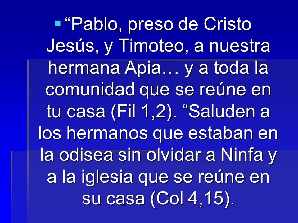 Pablo, preso de Cristo Jesús, y Timoteo, a nuestra hermana Apia… y a toda la comunidad que se reúne en tu casa (Fil 1,2). Saluden a los hermanos que e
