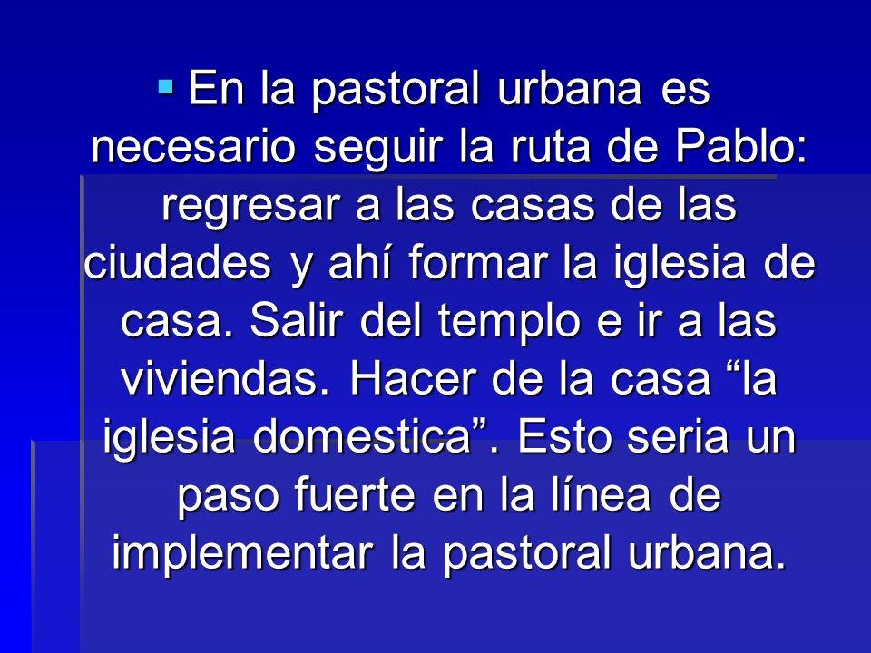 En la pastoral urbana es necesario seguir la ruta de Pablo: regresar a las casas de las ciudades y ahí formar la iglesia de casa. Salir del templo e i