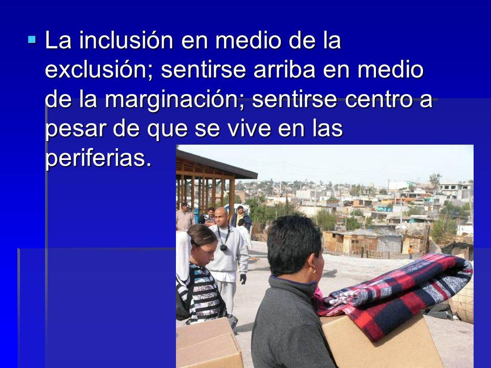 La inclusión en medio de la exclusión; sentirse arriba en medio de la marginación; sentirse centro a pesar de que se vive en las periferias. La inclus