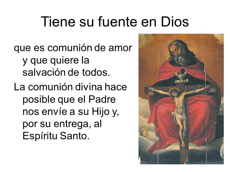 Tiene su fuente en Dios que es comunión de amor y que quiere la salvación de todos. La comunión divina hace posible que el Padre nos envíe a su Hijo y