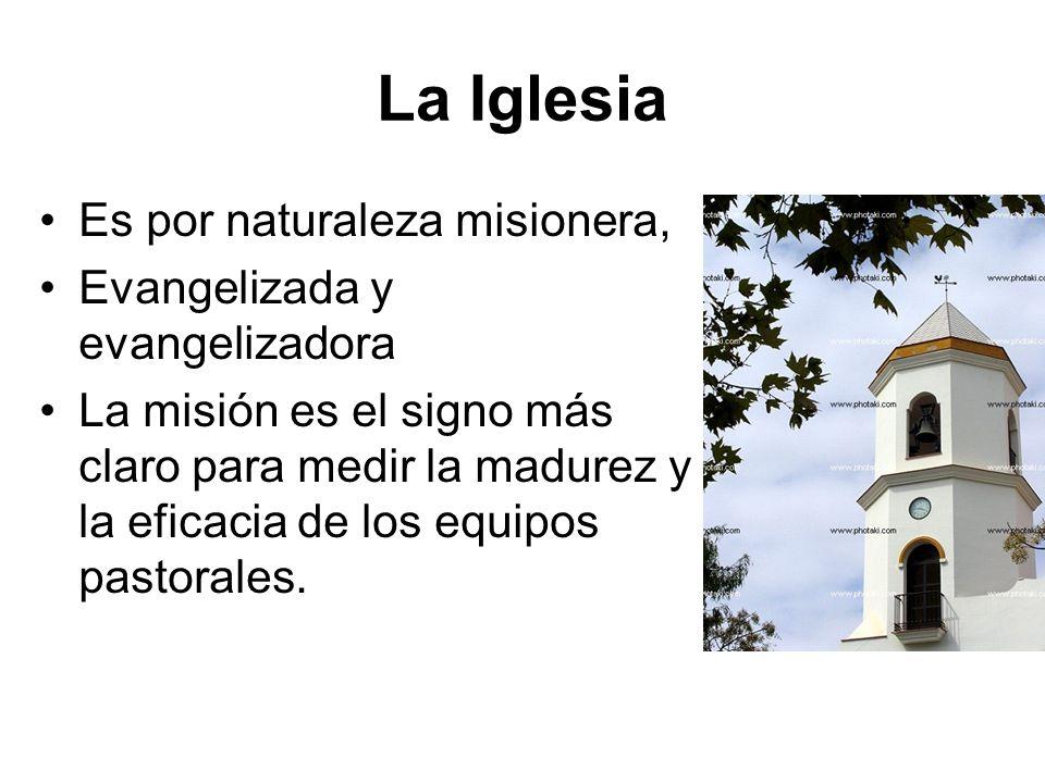 La Iglesia Es por naturaleza misionera, Evangelizada y evangelizadora La misión es el signo más claro para medir la madurez y la eficacia de los equip
