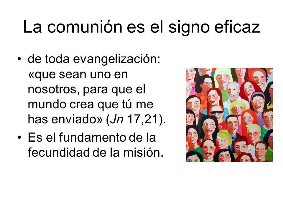 La comunión es el signo eficaz de toda evangelización: «que sean uno en nosotros, para que el mundo crea que tú me has enviado» (Jn 17,21). Es el fund