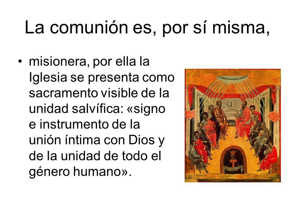 La comunión es, por sí misma, misionera, por ella la Iglesia se presenta como sacramento visible de la unidad salvífica: «signo e instrumento de la un