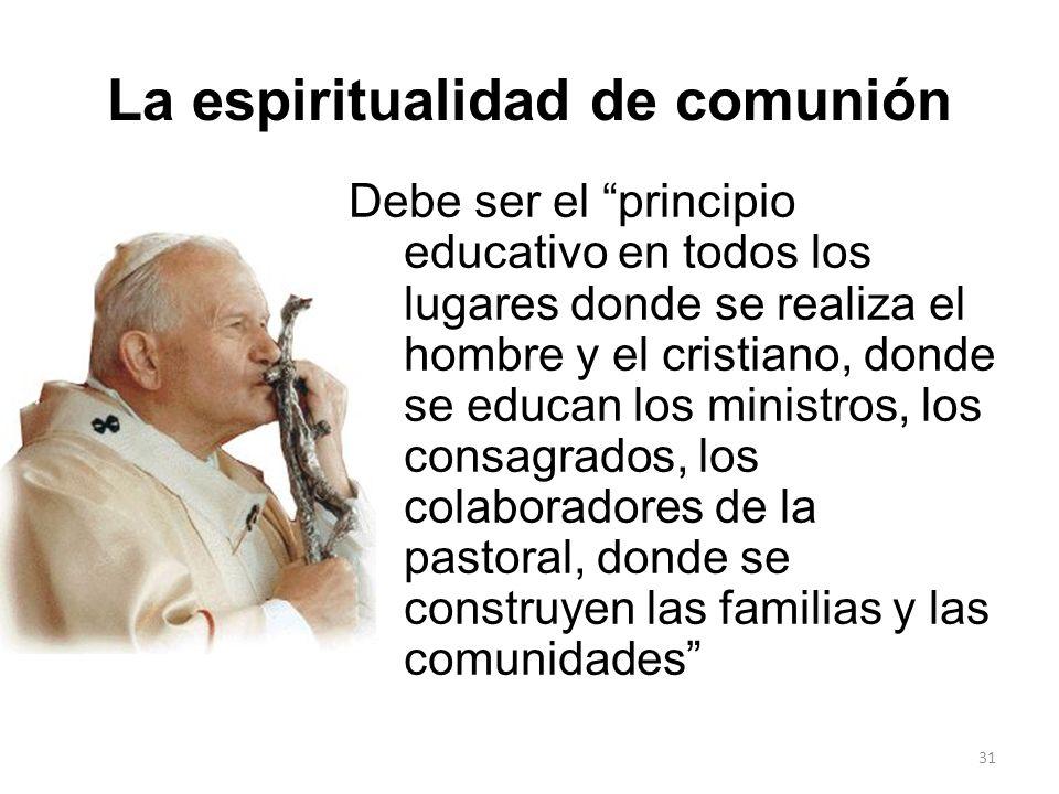 31 La espiritualidad de comunión Debe ser el principio educativo en todos los lugares donde se realiza el hombre y el cristiano, donde se educan los m