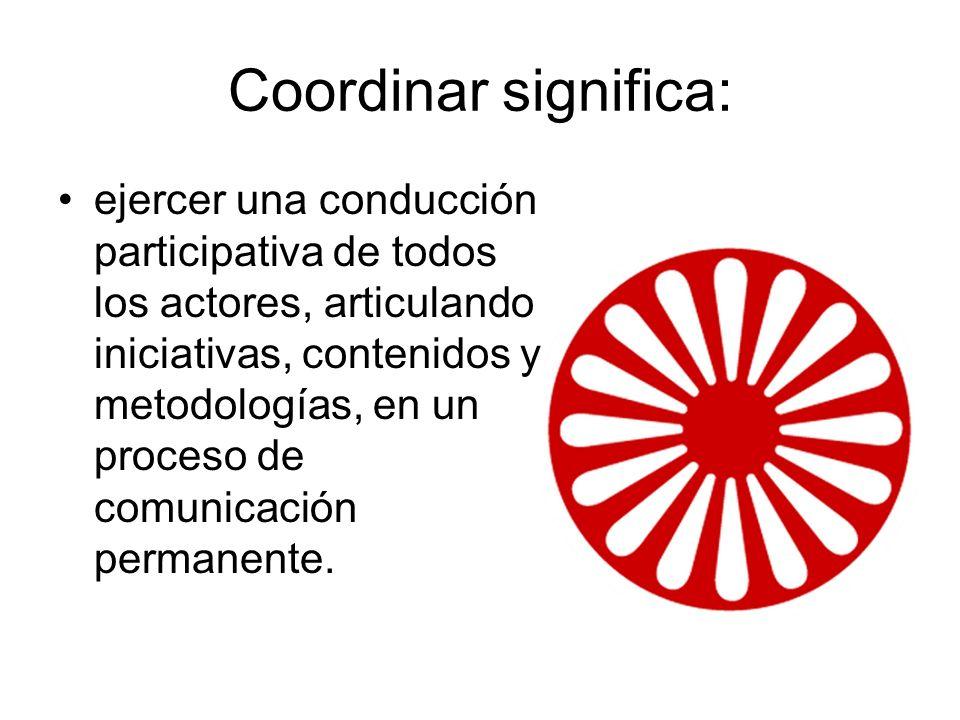 Coordinar significa: ejercer una conducción participativa de todos los actores, articulando iniciativas, contenidos y metodologías, en un proceso de c